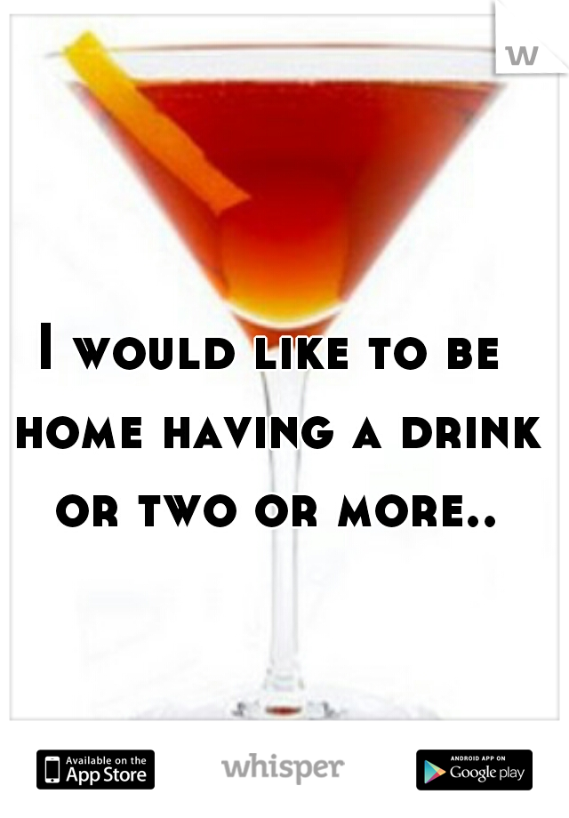 I would like to be home having a drink or two or more..