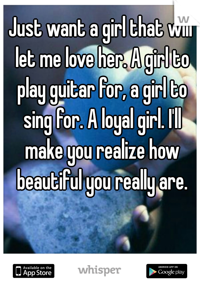 Just want a girl that will let me love her. A girl to play guitar for, a girl to sing for. A loyal girl. I'll make you realize how beautiful you really are.