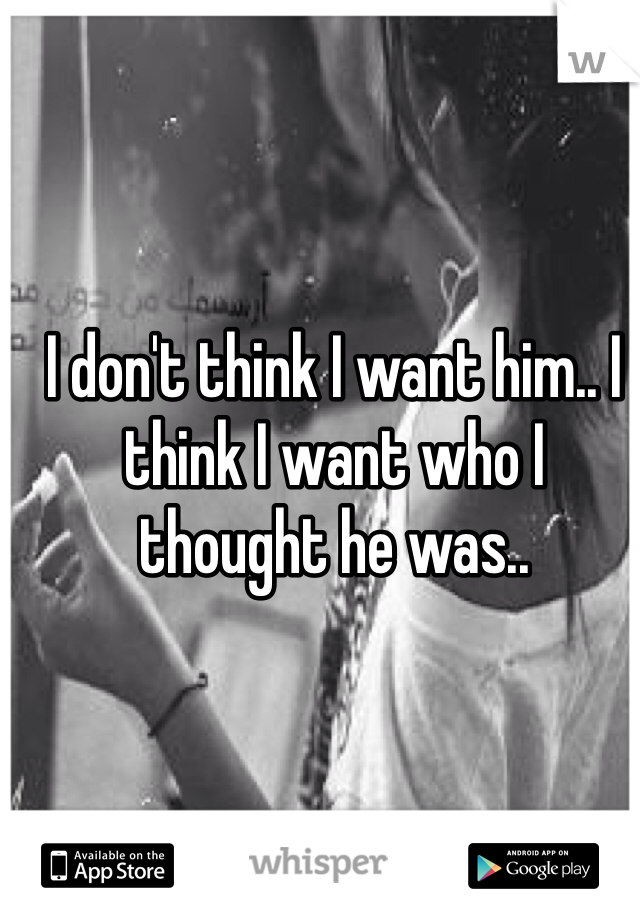I don't think I want him.. I think I want who I thought he was..