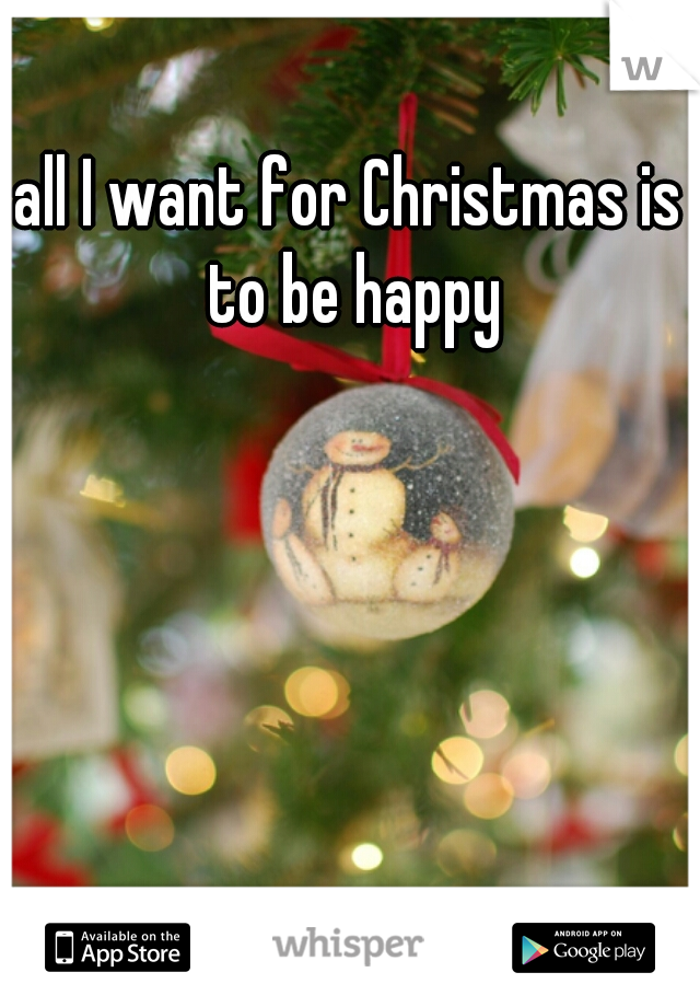 all I want for Christmas is to be happy