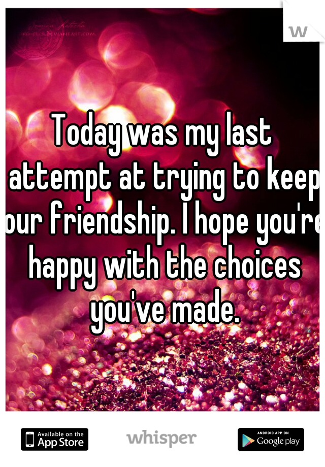 Today was my last attempt at trying to keep our friendship. I hope you're happy with the choices you've made.