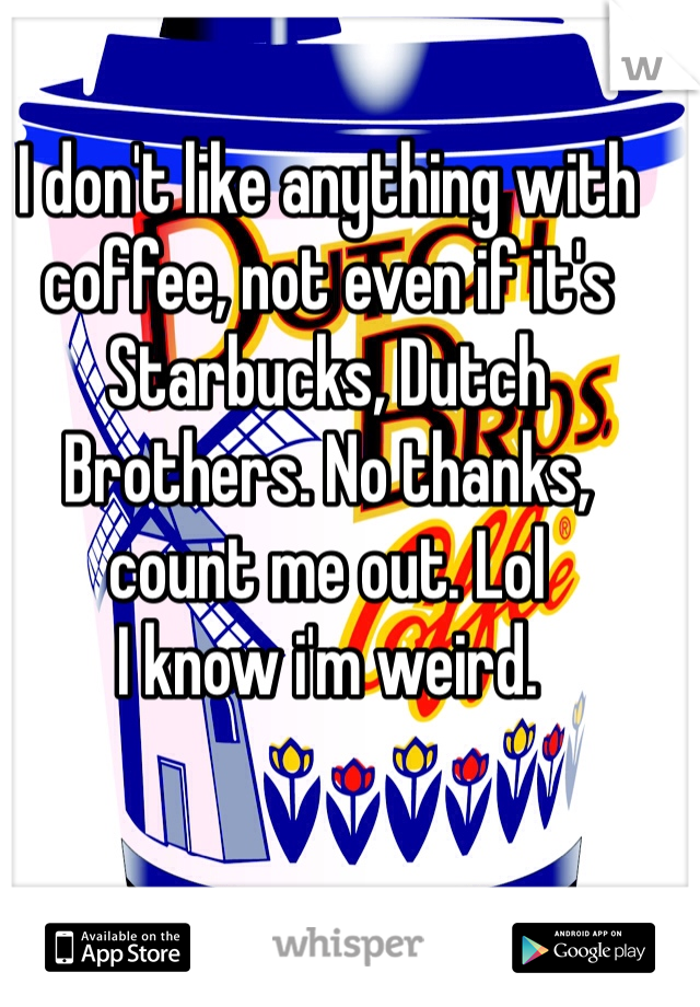 I don't like anything with coffee, not even if it's Starbucks, Dutch Brothers. No thanks, count me out. Lol I know i'm weird.