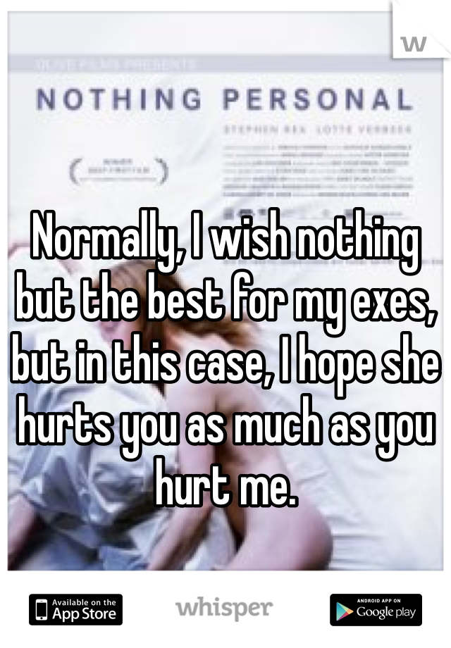 Normally, I wish nothing but the best for my exes, but in this case, I hope she hurts you as much as you hurt me.