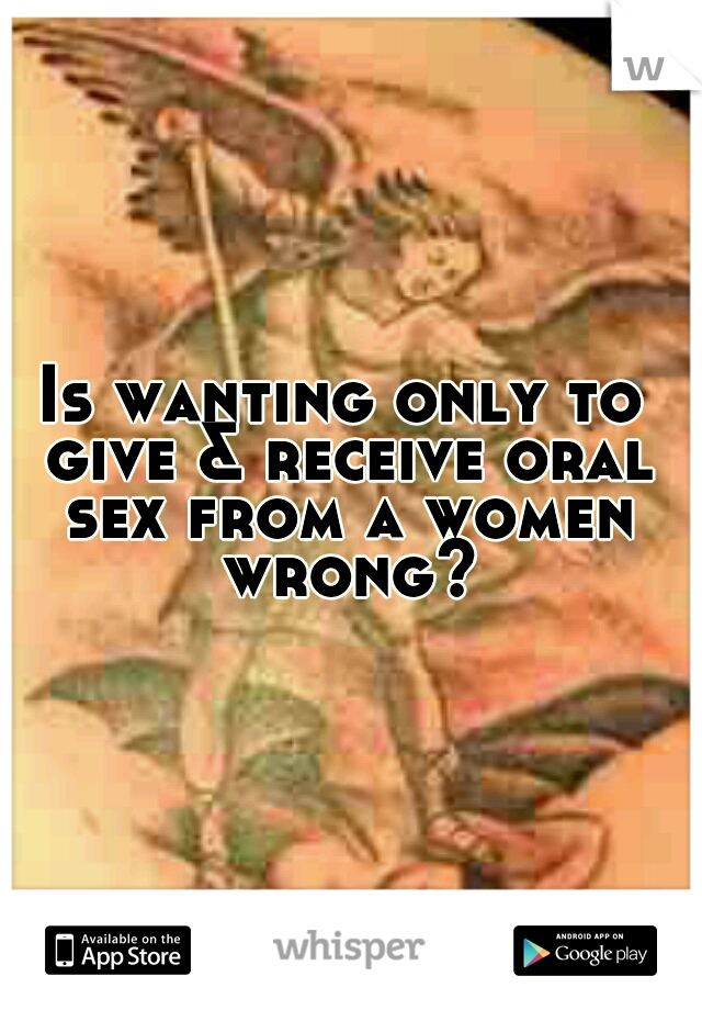 Is wanting only to give & receive oral sex from a women wrong?