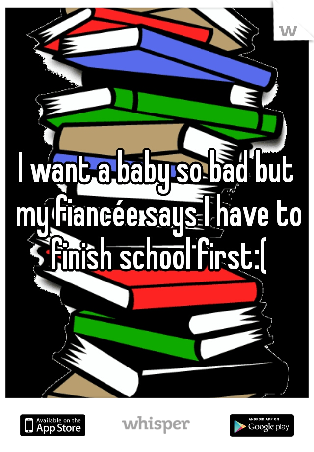 I want a baby so bad but my fiancée says I have to finish school first:(