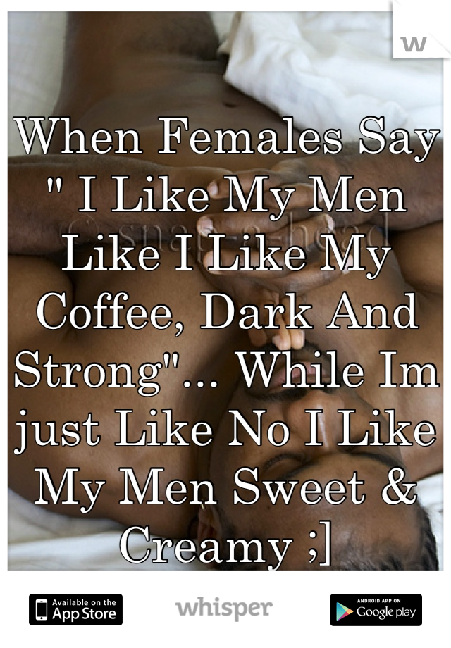 "When Females Say "" I Like My Men Like I Like My Coffee, Dark And Strong""... While Im just Like No I Like My Men Sweet & Creamy ;]"