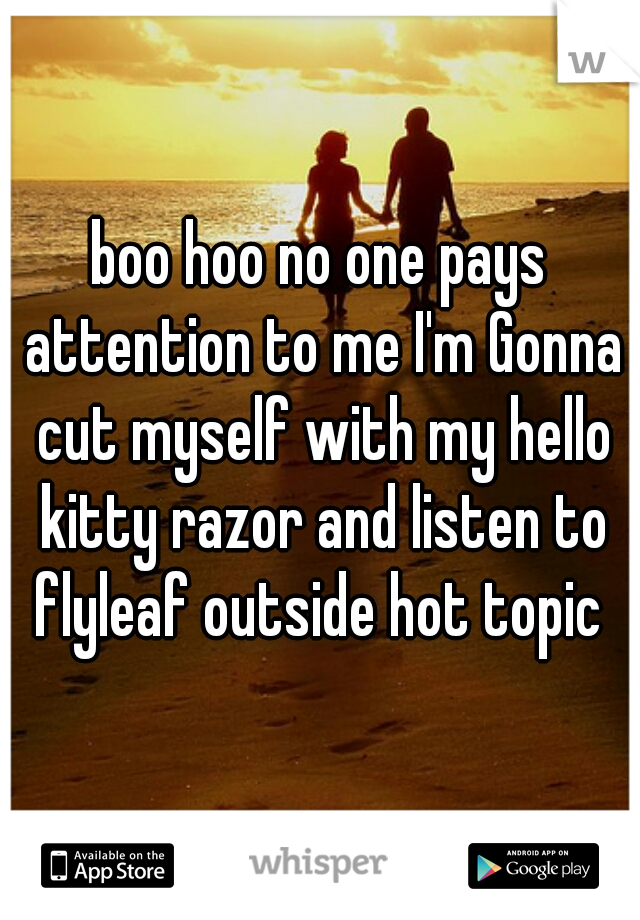 boo hoo no one pays attention to me I'm Gonna cut myself with my hello kitty razor and listen to flyleaf outside hot topic