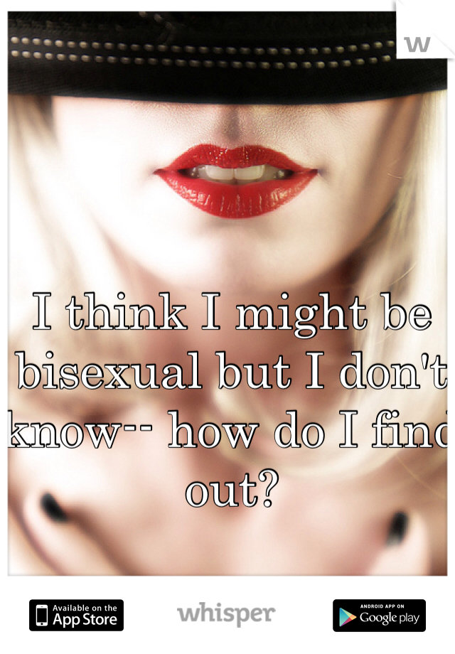 I think I might be bisexual but I don't know-- how do I find out?