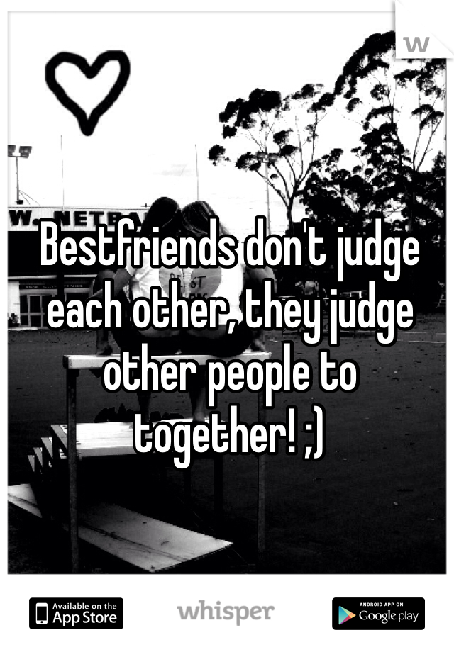 Bestfriends don't judge each other, they judge other people to together! ;)