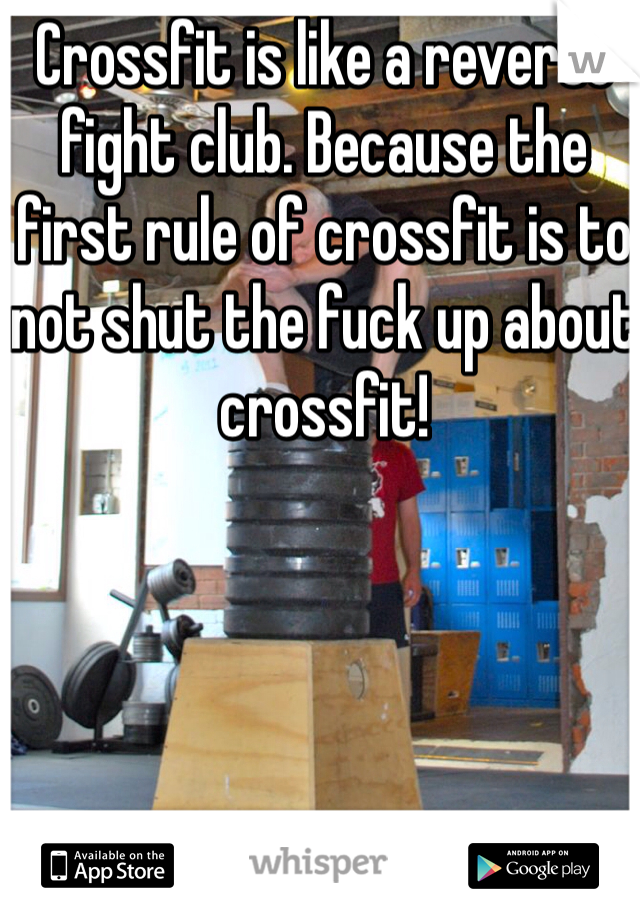 Crossfit is like a reverse fight club. Because the first rule of crossfit is to not shut the fuck up about crossfit!
