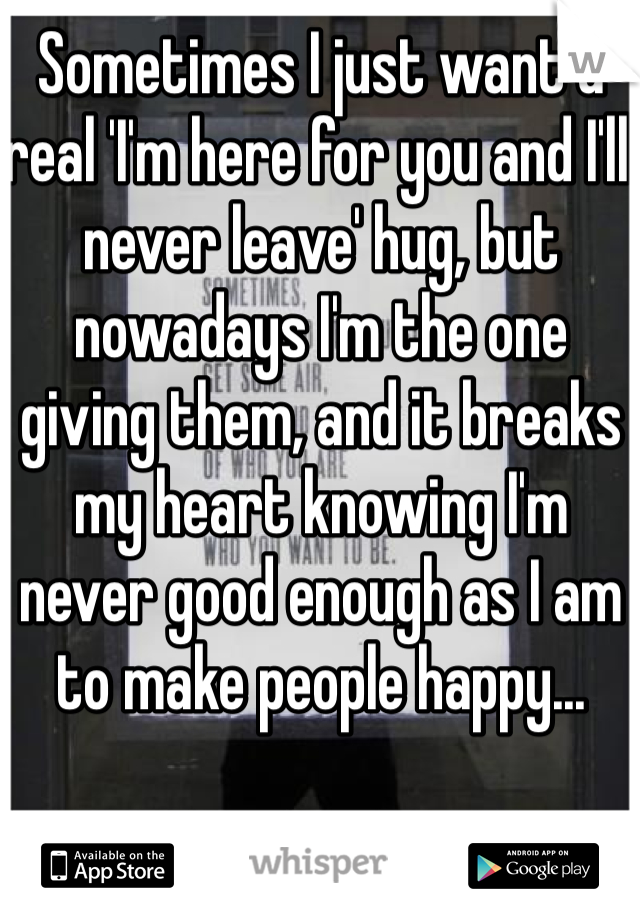 Sometimes I just want a real 'I'm here for you and I'll never leave' hug, but nowadays I'm the one giving them, and it breaks my heart knowing I'm never good enough as I am to make people happy...