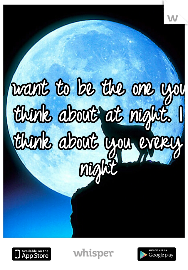 I want to be the one you think about at night. I think about you every night
