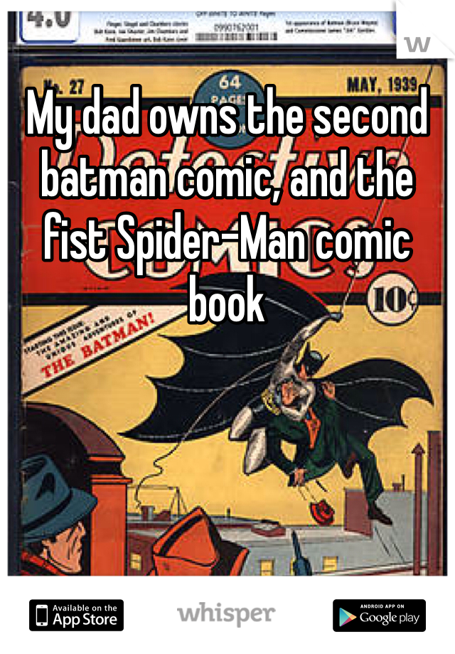 My dad owns the second batman comic, and the fist Spider-Man comic book