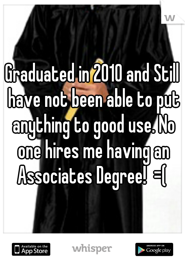 Graduated in 2010 and Still have not been able to put anything to good use. No one hires me having an Associates Degree!  =(