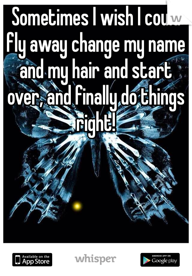 Sometimes I wish I could fly away change my name and my hair and start over, and finally do things right!