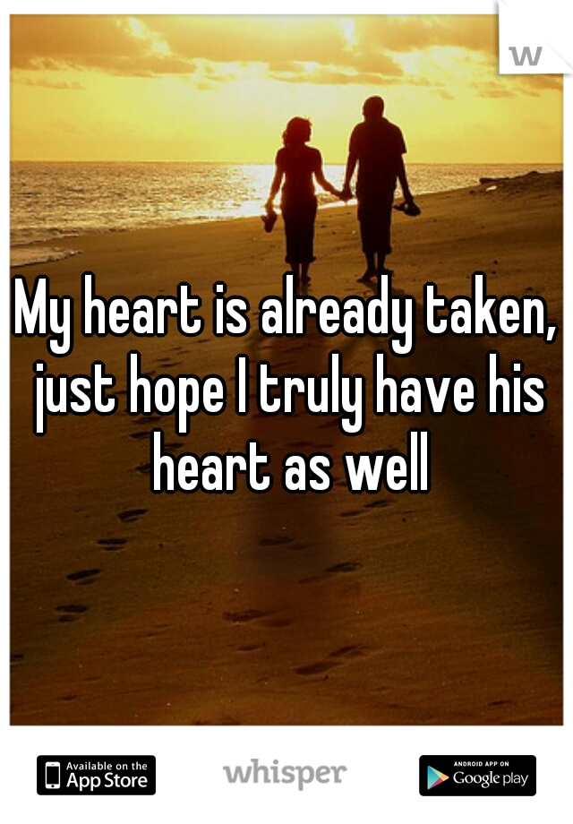 My heart is already taken, just hope I truly have his heart as well
