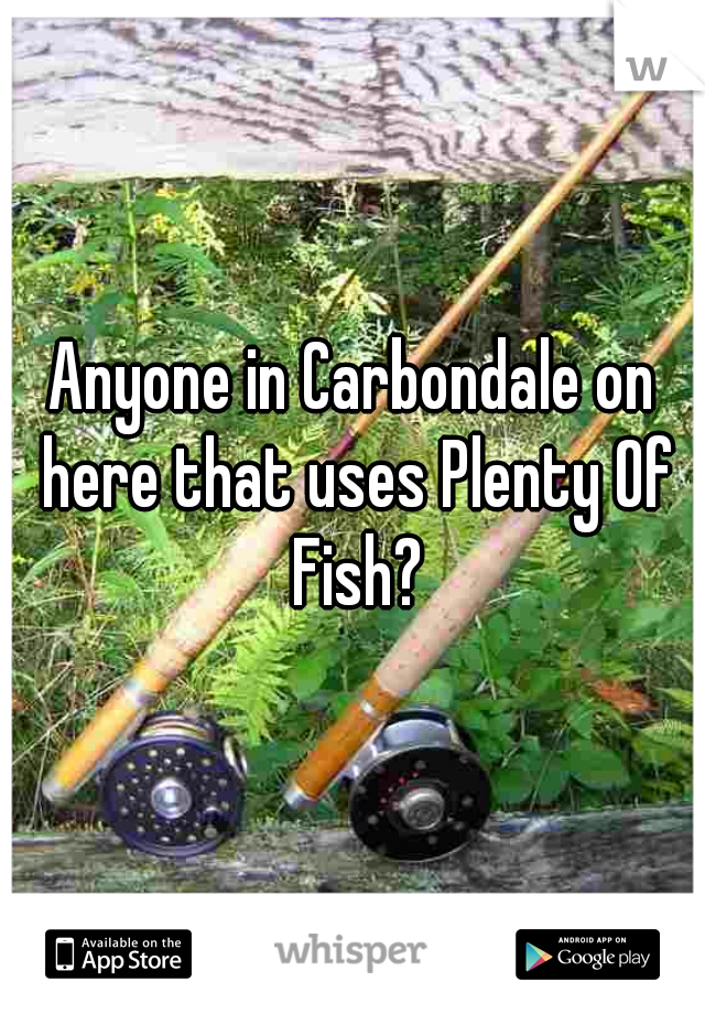 Anyone in Carbondale on here that uses Plenty Of Fish?