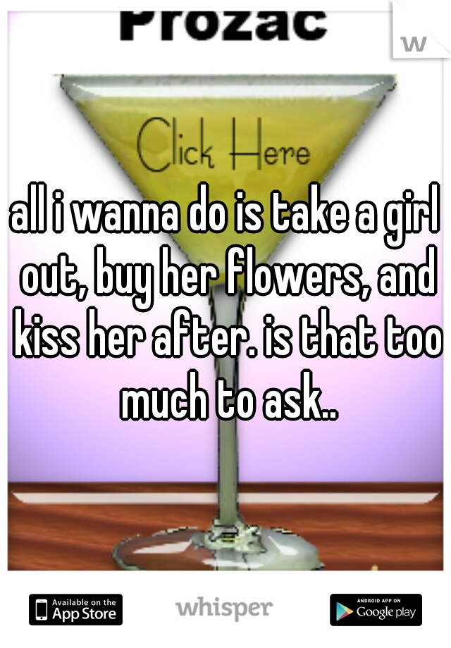 all i wanna do is take a girl out, buy her flowers, and kiss her after. is that too much to ask..