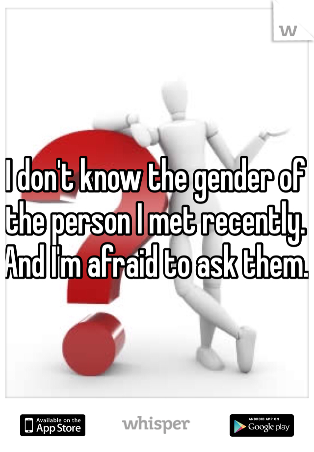 I don't know the gender of the person I met recently. And I'm afraid to ask them.