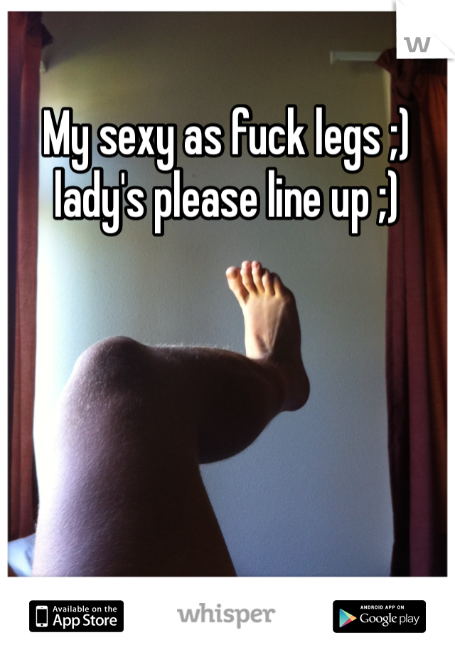 My sexy as fuck legs ;) lady's please line up ;)