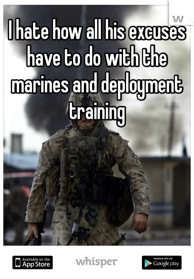 I hate how all his excuses have to do with the marines and deployment training