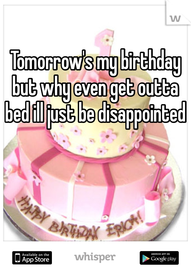 Tomorrow's my birthday but why even get outta bed ill just be disappointed