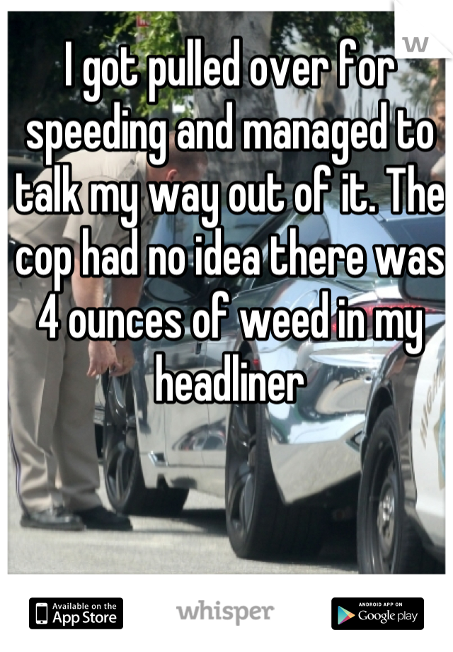 I got pulled over for speeding and managed to talk my way out of it. The cop had no idea there was 4 ounces of weed in my headliner