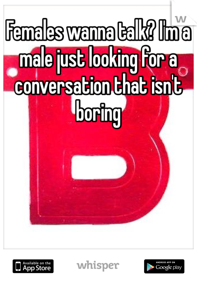 Females wanna talk? I'm a male just looking for a conversation that isn't boring