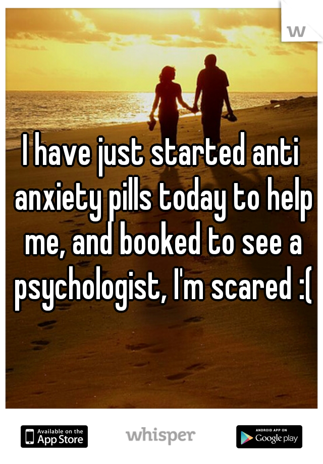 I have just started anti anxiety pills today to help me, and booked to see a psychologist, I'm scared :(
