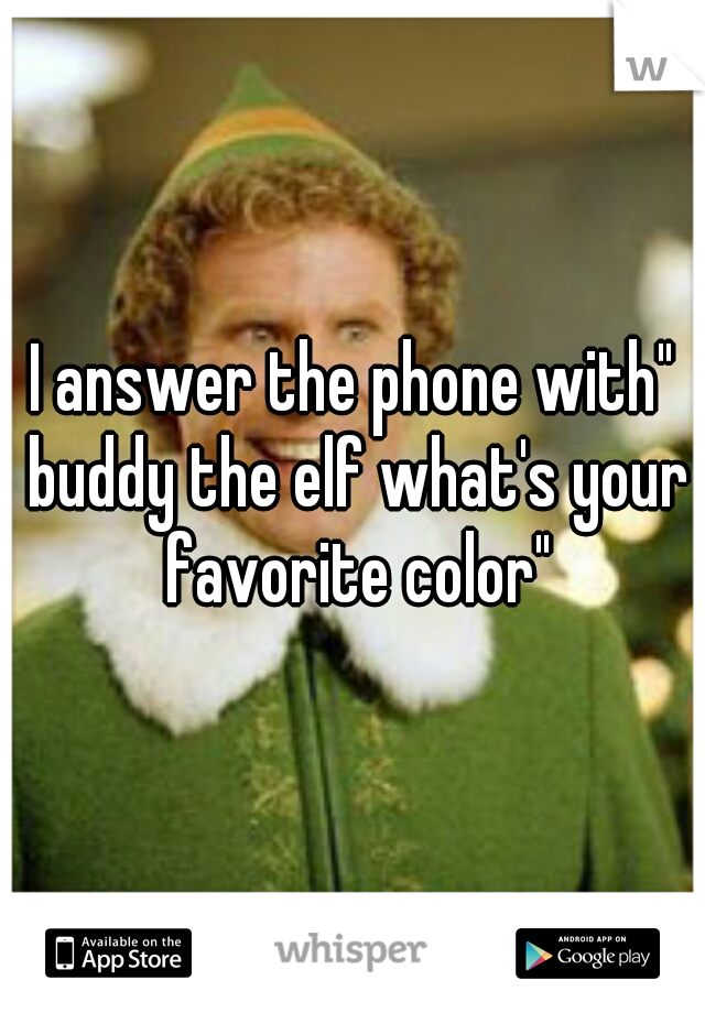 "I answer the phone with"" buddy the elf what's your favorite color"""