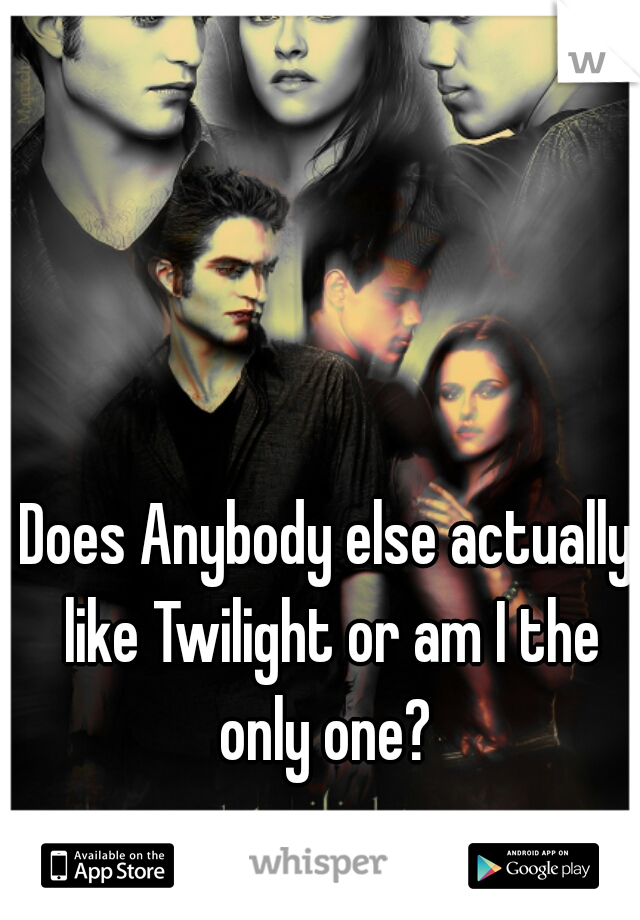 Does Anybody else actually like Twilight or am I the only one?