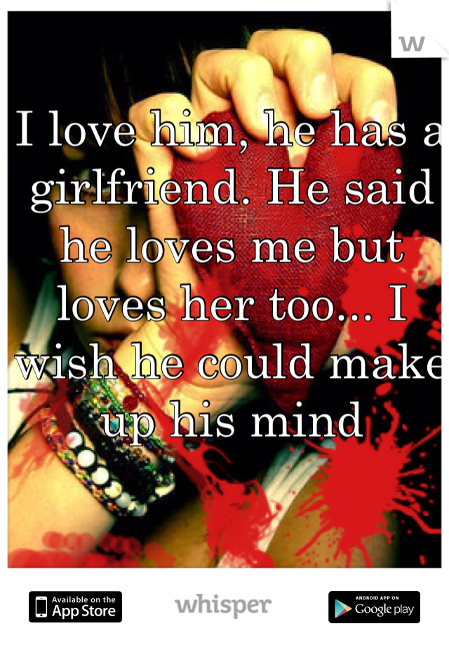 I love him, he has a girlfriend. He said he loves me but loves her too... I wish he could make up his mind