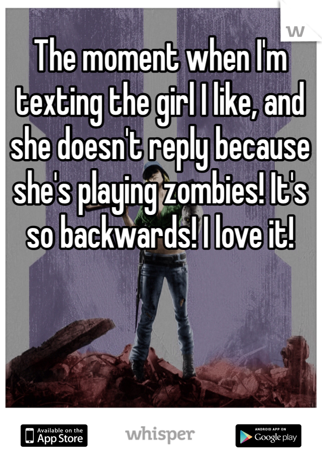 The moment when I'm texting the girl I like, and she doesn't reply because she's playing zombies! It's so backwards! I love it!