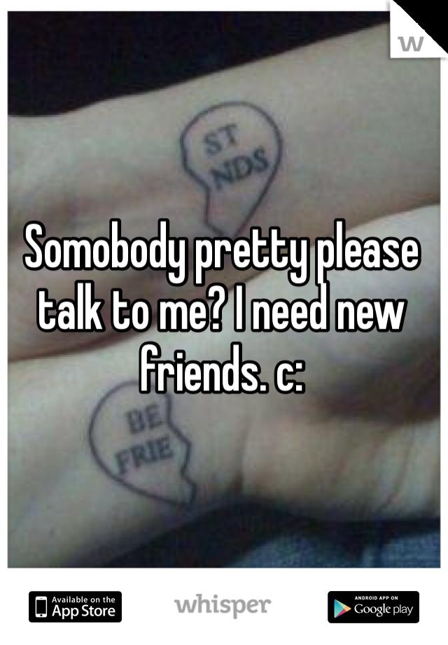 Somobody pretty please talk to me? I need new friends. c: