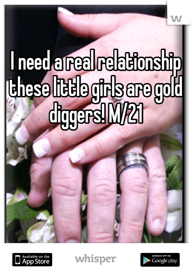 I need a real relationship these little girls are gold diggers! M/21