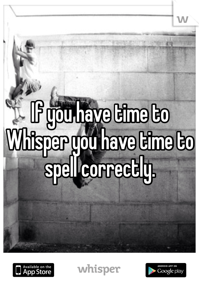 If you have time to Whisper you have time to spell correctly.