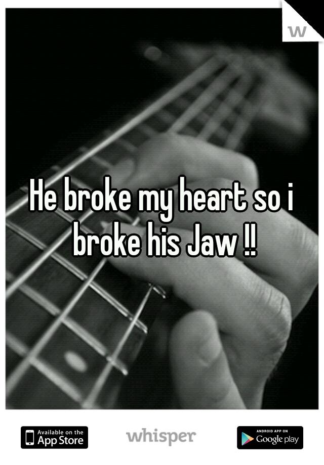 He broke my heart so i broke his Jaw !!