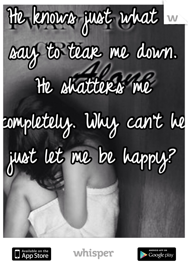 He knows just what to say to tear me down. He shatters me completely. Why can't he just let me be happy?