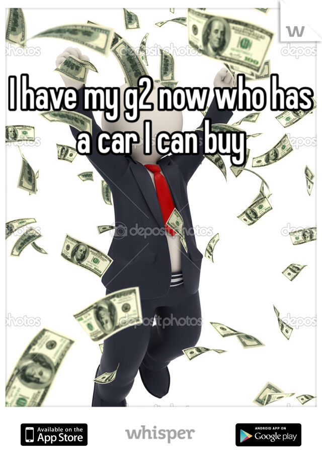 I have my g2 now who has a car I can buy