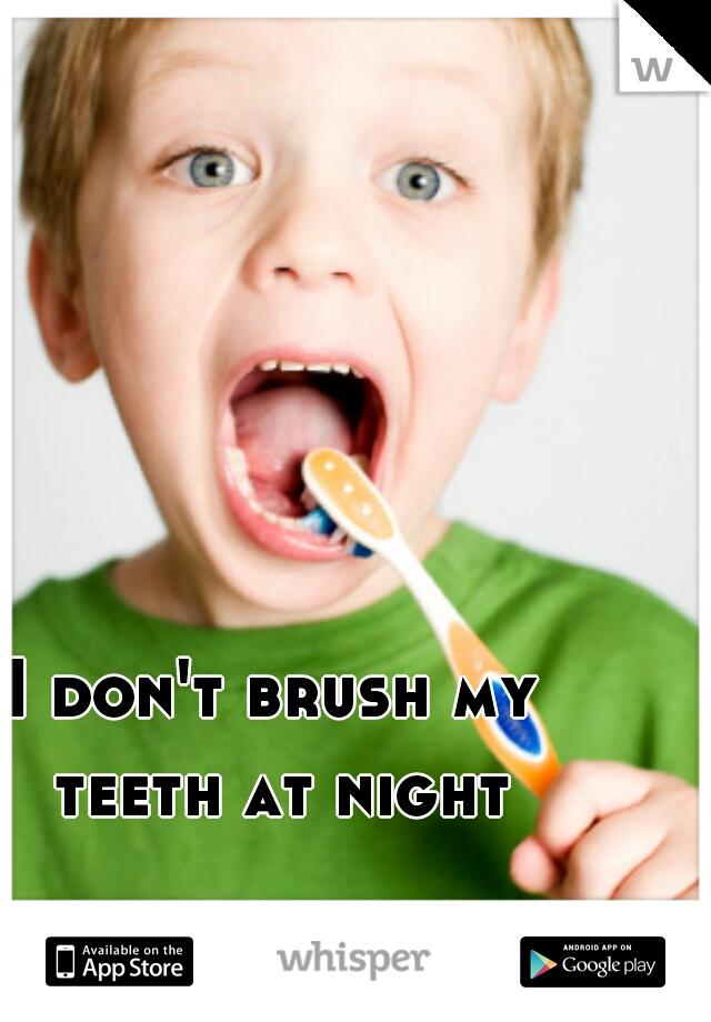 I don't brush my teeth at night
