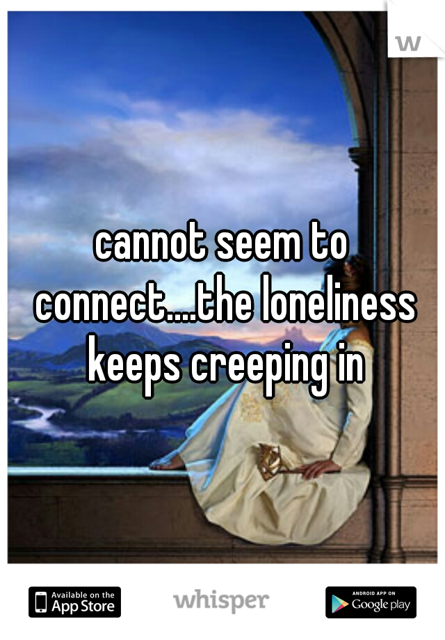 cannot seem to connect....the loneliness keeps creeping in