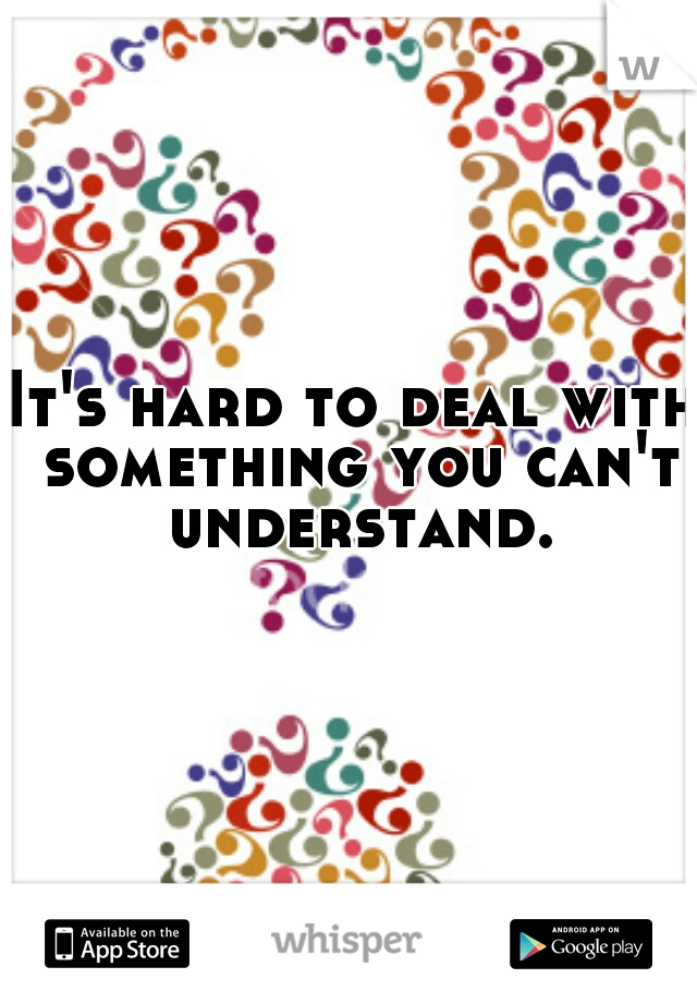 It's hard to deal with something you can't understand.