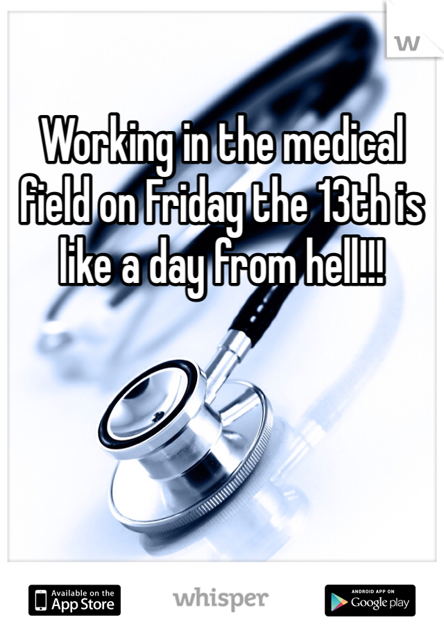 Working in the medical field on Friday the 13th is like a day from hell!!!