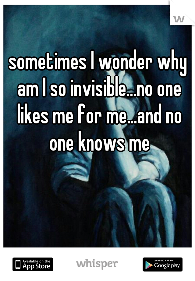 sometimes I wonder why am I so invisible...no one likes me for me...and no one knows me