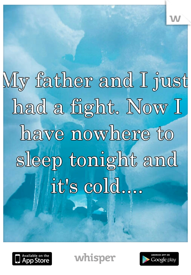 My father and I just had a fight. Now I have nowhere to sleep tonight and it's cold....