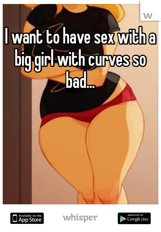 I want to have sex with a big girl with curves so bad...