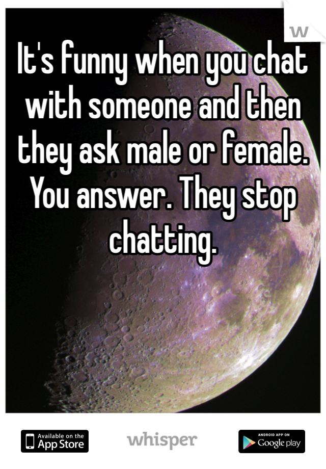 It's funny when you chat with someone and then they ask male or female. You answer. They stop chatting.