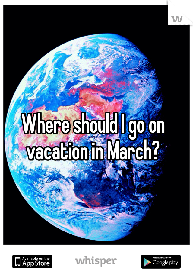 Where should I go on vacation in March?