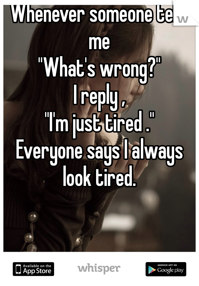 """Whenever someone tells me  """"What's wrong?"""" I reply , """"I'm just tired ."""" Everyone says I always look tired."""