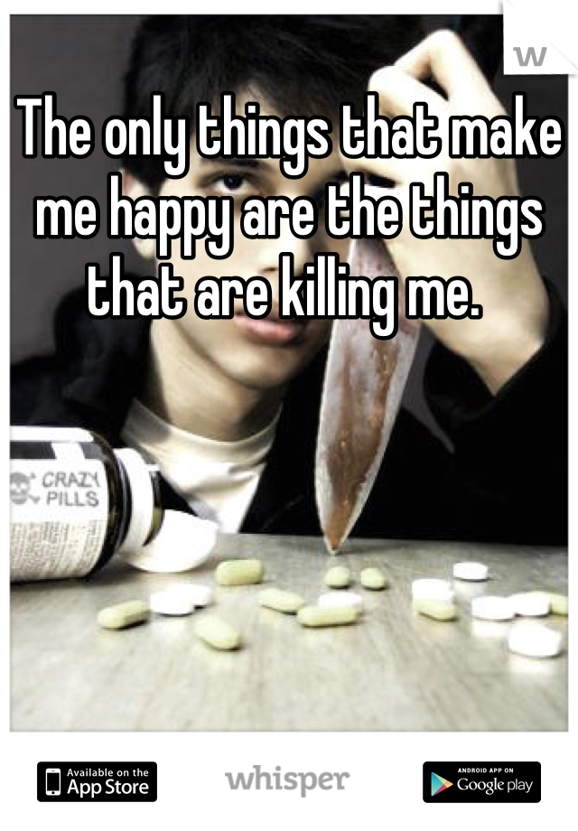The only things that make me happy are the things that are killing me.